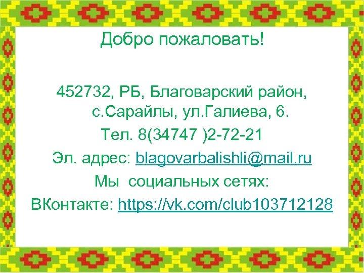 Добро пожаловать! 452732, РБ, Благоварский район, с. Сарайлы, ул. Галиева, 6. Тел. 8(34747 )2