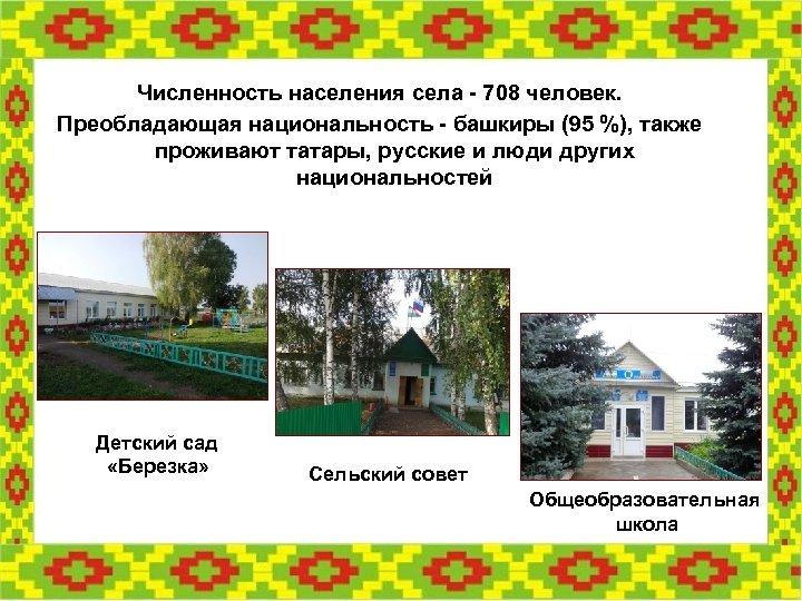 Численность населения села - 708 человек. Преобладающая национальность - башкиры (95 %), также проживают