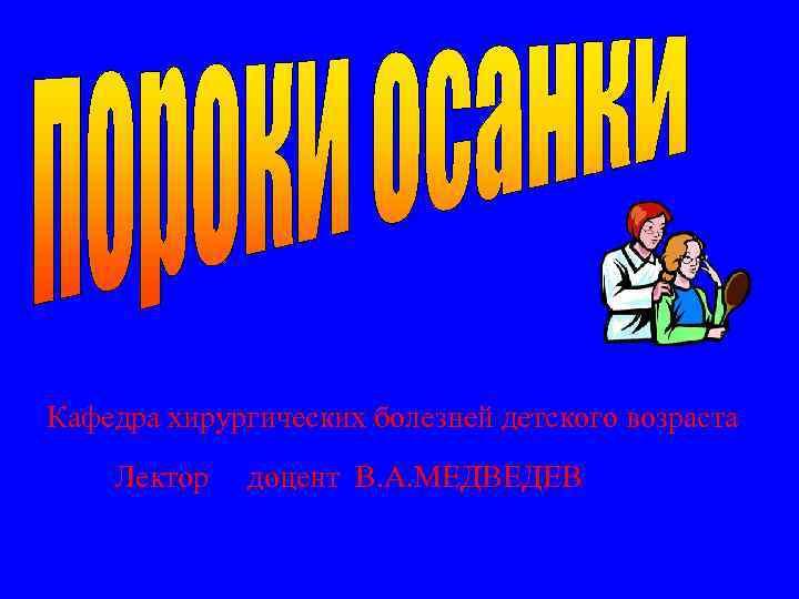 Кафедра хирургических болезней детского возраста Лектор доцент В. А. МЕДВЕДЕВ