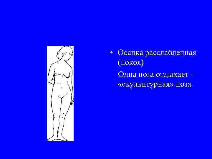• Осанка расслабленная (покоя) Одна нога отдыхает - «скульптурная» поза