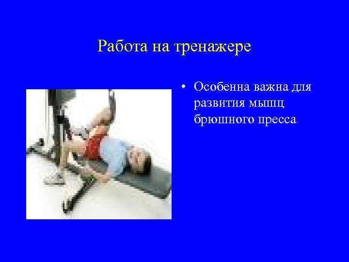 Работа на тренажере • Особенна важна для развития мышц брюшного пресса