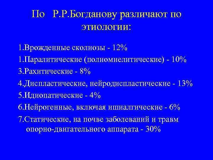 По Р. Р. Богданову различают по этиологии: 1. Врожденные сколиозы - 12% 1. Паралитические