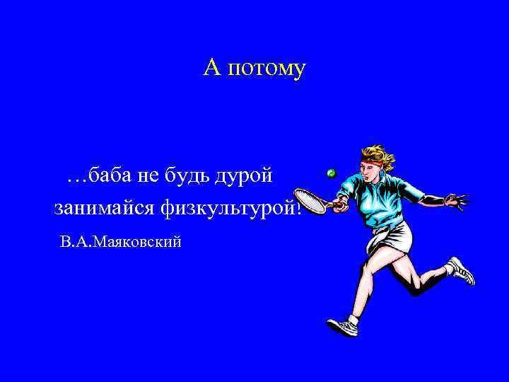 А потому …баба не будь дурой занимайся физкультурой! В. А. Маяковский