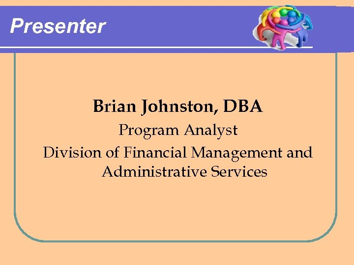 Presenter Brian Johnston, DBA Program Analyst Division of Financial Management and Administrative Services