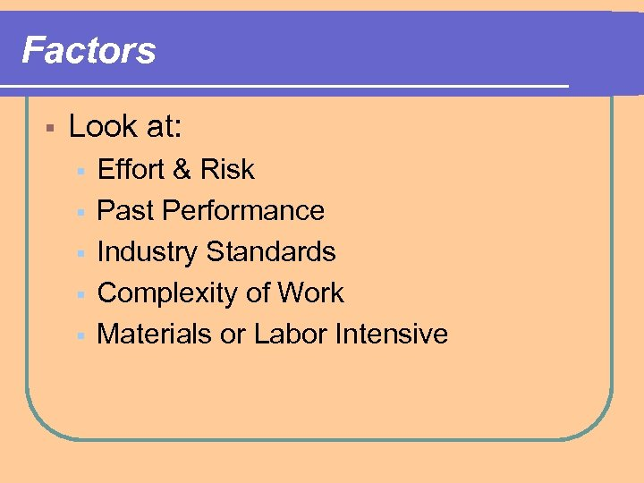Factors § Look at: § § § Effort & Risk Past Performance Industry Standards