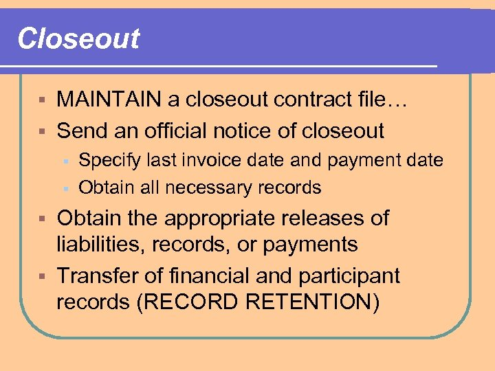 Closeout MAINTAIN a closeout contract file… § Send an official notice of closeout §