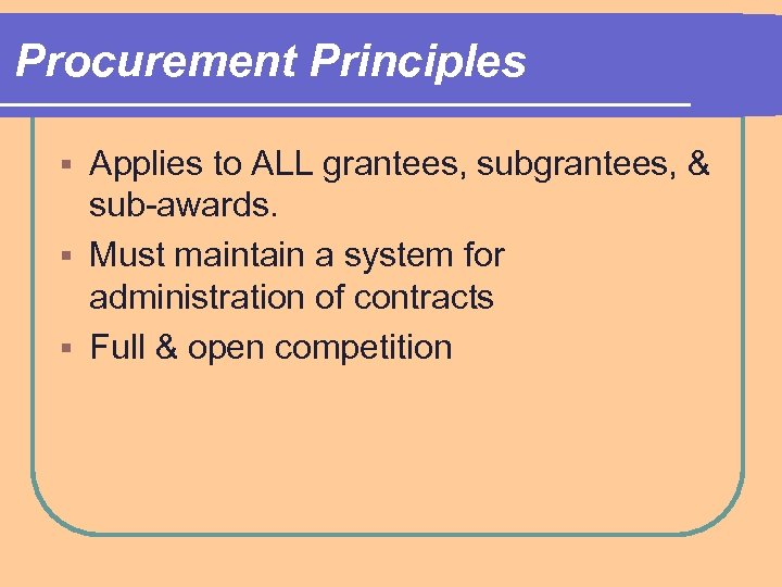 Procurement Principles Applies to ALL grantees, subgrantees, & sub-awards. § Must maintain a system