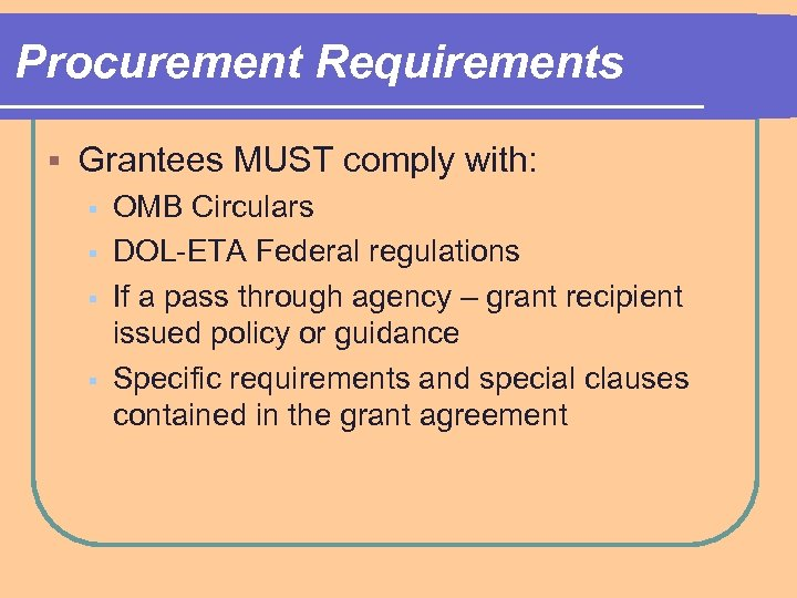 Procurement Requirements § Grantees MUST comply with: § § OMB Circulars DOL-ETA Federal regulations