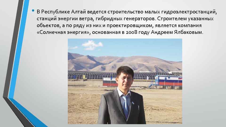 • В Республике Алтай ведется строительство малых гидроэлектростанций, станций энергии ветра, гибридных генераторов.
