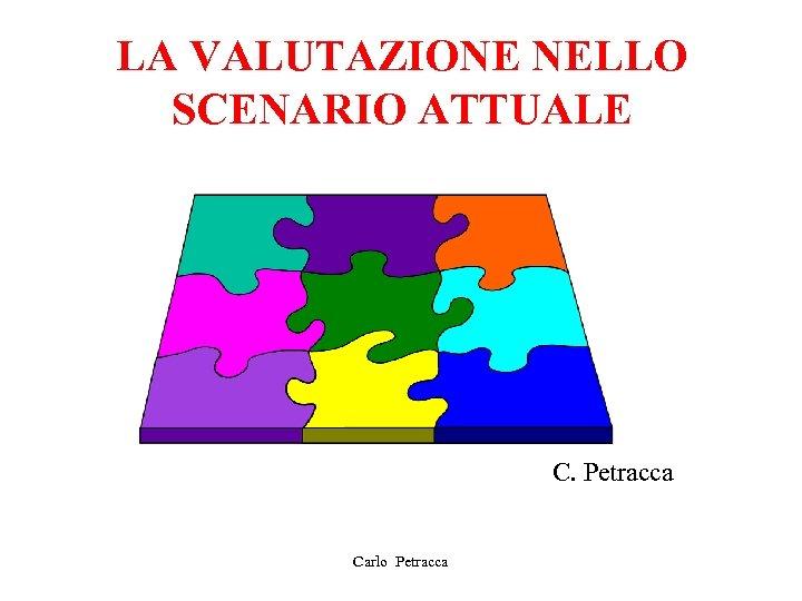 LA VALUTAZIONE NELLO SCENARIO ATTUALE C. Petracca Carlo Petracca