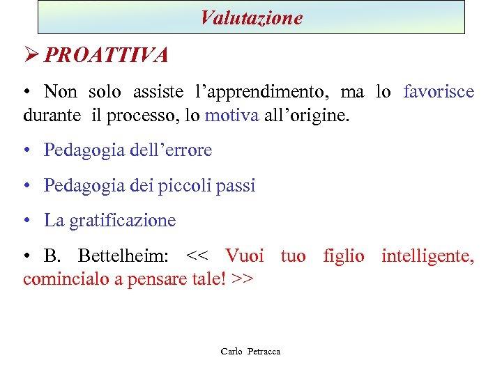 Valutazione Ø PROATTIVA • Non solo assiste l'apprendimento, ma lo favorisce durante il processo,