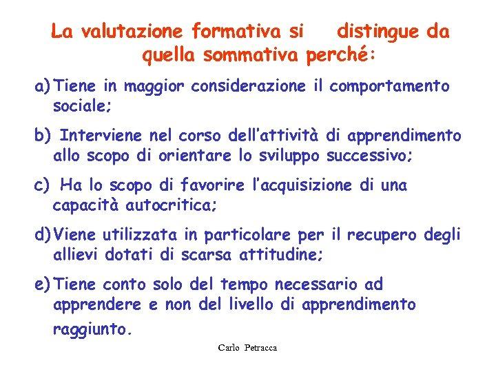 La valutazione formativa si distingue da quella sommativa perché: a) Tiene in maggior considerazione
