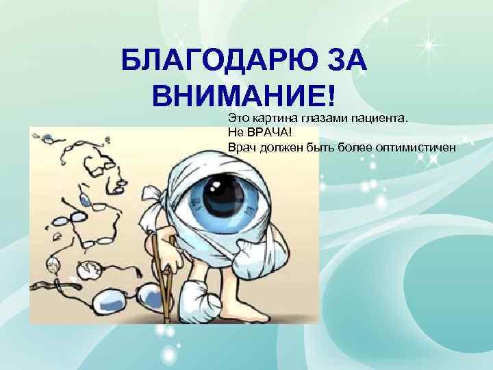 БЛАГОДАРЮ ЗА ВНИМАНИЕ! Это картина глазами пациента. Не ВРАЧА! Врач должен быть более оптимистичен