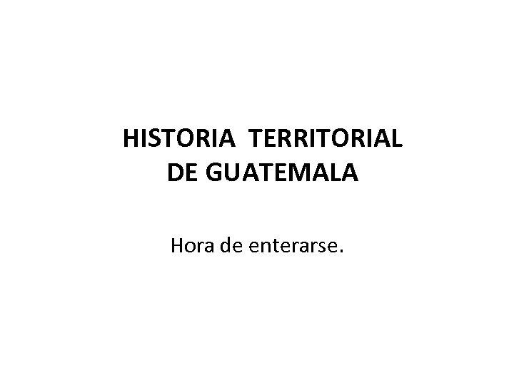 HISTORIA TERRITORIAL DE GUATEMALA Hora de enterarse.