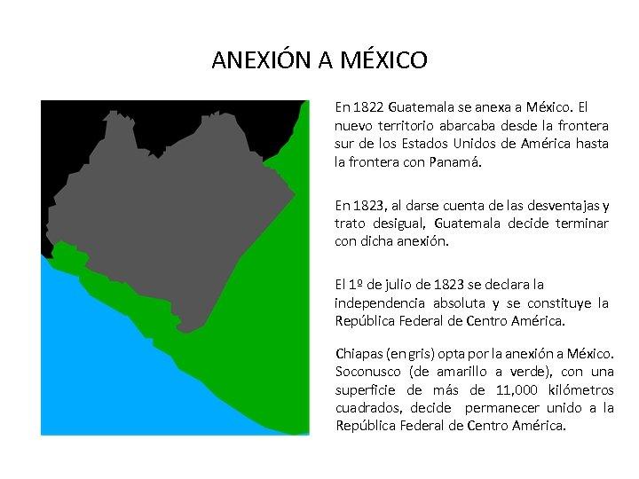 ANEXIÓN A MÉXICO En 1822 Guatemala se anexa a México. El nuevo territorio abarcaba