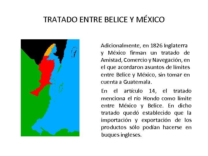 TRATADO ENTRE BELICE Y MÉXICO Adicionalmente, en 1826 Inglaterra y México firman un tratado