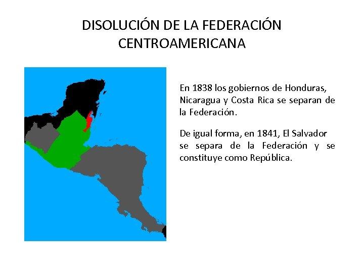 DISOLUCIÓN DE LA FEDERACIÓN CENTROAMERICANA En 1838 los gobiernos de Honduras, Nicaragua y Costa