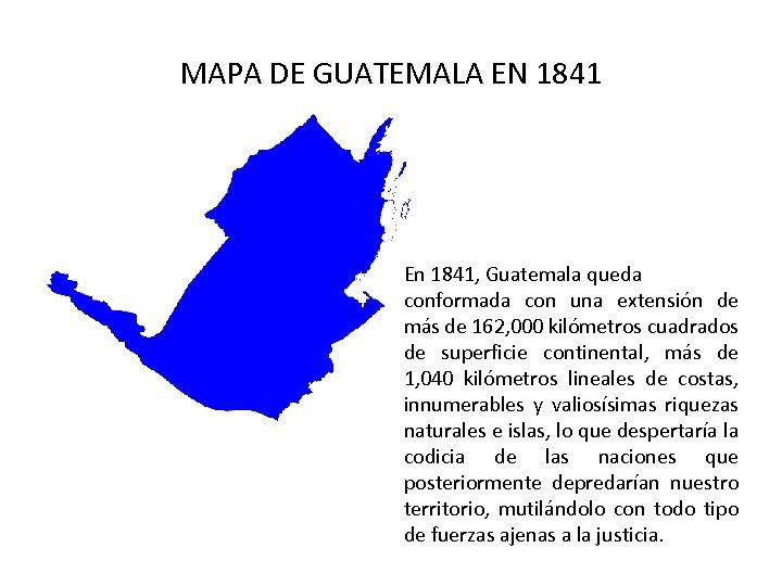 MAPA DE GUATEMALA EN 1841 En 1841, Guatemala queda conformada con una extensión de