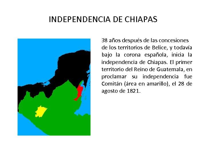 INDEPENDENCIA DE CHIAPAS 38 años después de las concesiones de los territorios de Belice,