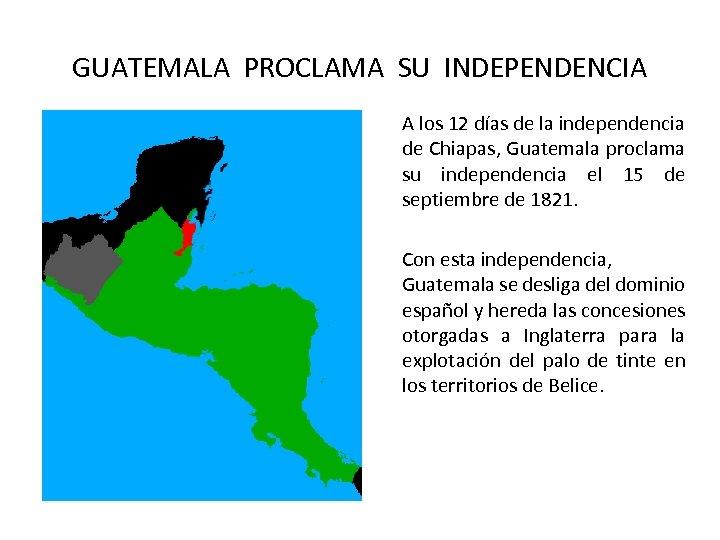 GUATEMALA PROCLAMA SU INDEPENDENCIA A los 12 días de la independencia de Chiapas, Guatemala