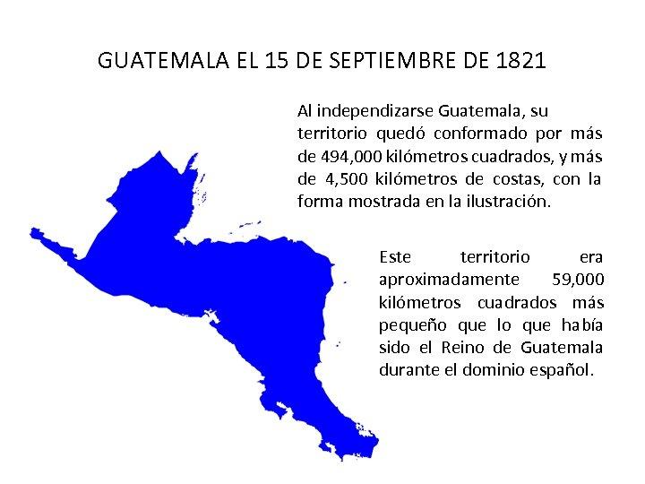 GUATEMALA EL 15 DE SEPTIEMBRE DE 1821 Al independizarse Guatemala, su territorio quedó conformado