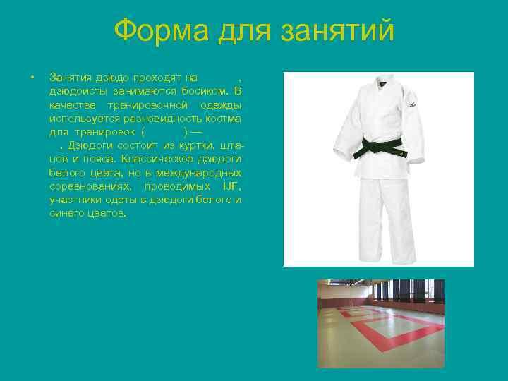 Форма для занятий • Занятия дзюдо проходят на татами, дзюдоисты занимаются босиком. В качестве
