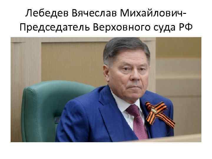 Лебедев Вячеслав Михайлович. Председатель Верховного суда РФ