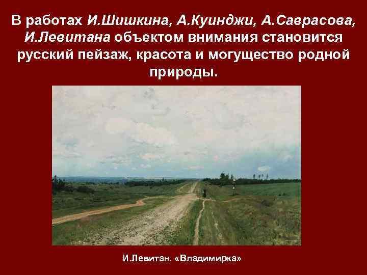 В работах И. Шишкина, А. Куинджи, А. Саврасова, И. Левитана объектом внимания становится русский