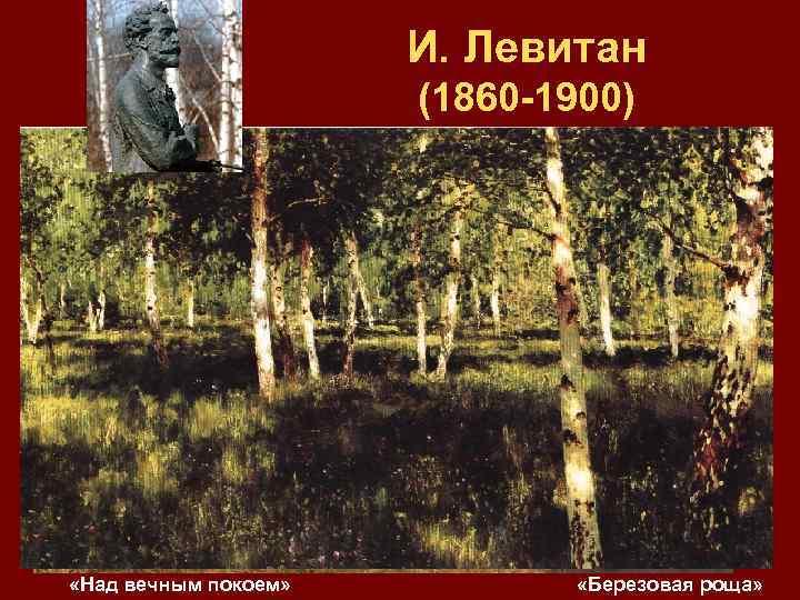 И. Левитан (1860 -1900) Ø русский художник Ø крупнейший мастер русского пейзажа конца ХIХ
