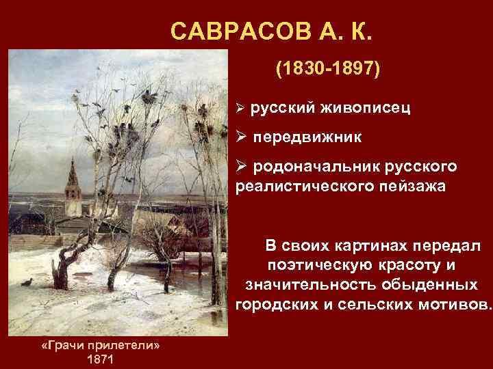 САВРАСОВ А. К. (1830 -1897) Ø русский живописец Ø передвижник Ø родоначальник русского реалистического