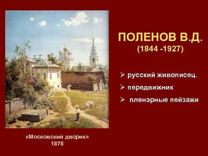 ПОЛЕНОВ В. Д. (1844 -1927) Ø русский живописец. Ø передвижник Ø пленэрные пейзажи «Московский