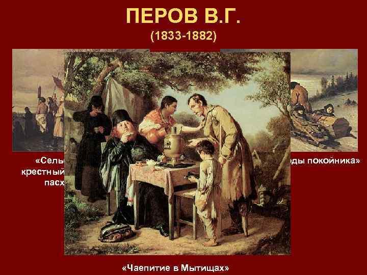 ПЕРОВ В. Г. (1833 -1882) «Сельский крестный ход на пасху» «Проводы покойника» «Чаепитие в
