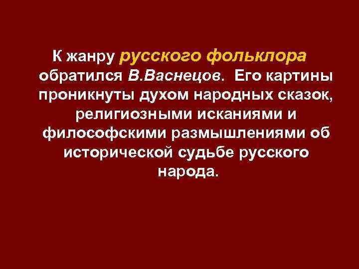 К жанру русского фольклора обратился В. Васнецов. Его картины проникнуты духом народных сказок, религиозными