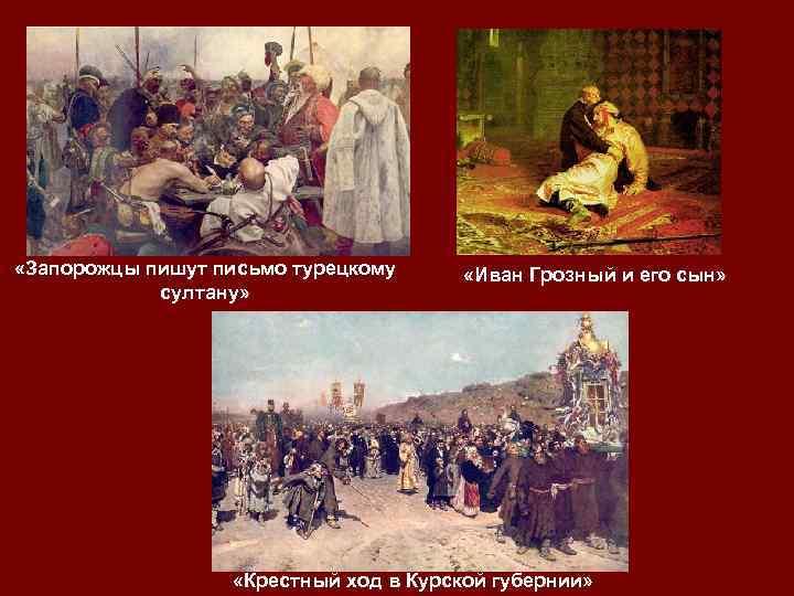 «Запорожцы пишут письмо турецкому султану» «Иван Грозный и его сын» «Крестный ход в