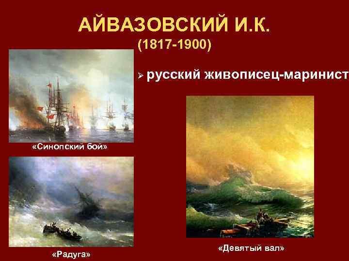 АЙВАЗОВСКИЙ И. К. (1817 -1900) Ø русский живописец-маринист «Синопский бой» «Радуга» «Девятый вал»