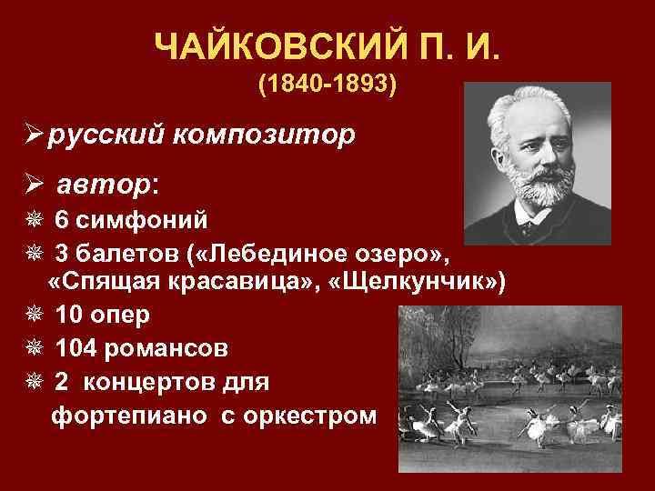ЧАЙКОВСКИЙ П. И. (1840 -1893) Ø русский композитор Ø автор: ¯ 6 симфоний ¯
