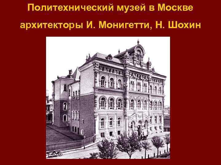 Политехнический музей в Москве архитекторы И. Монигетти, Н. Шохин