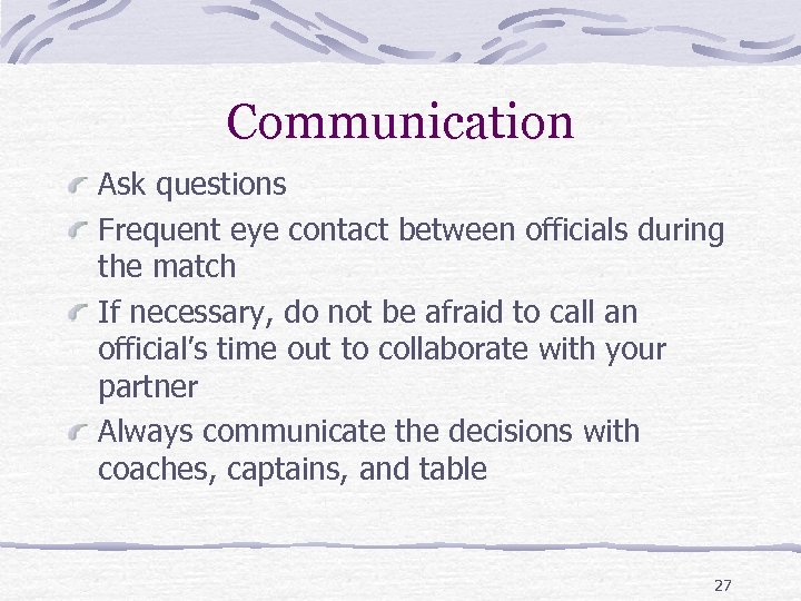 Communication Ask questions Frequent eye contact between officials during the match If necessary, do
