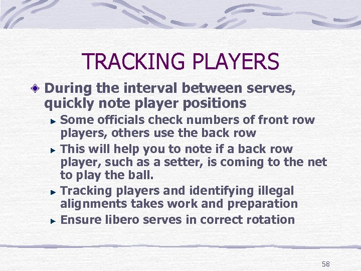 TRACKING PLAYERS During the interval between serves, quickly note player positions Some officials check