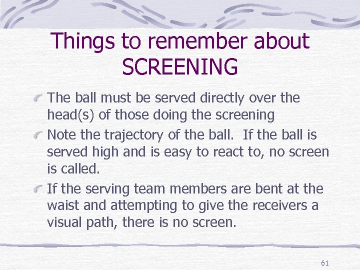 Things to remember about SCREENING The ball must be served directly over the head(s)