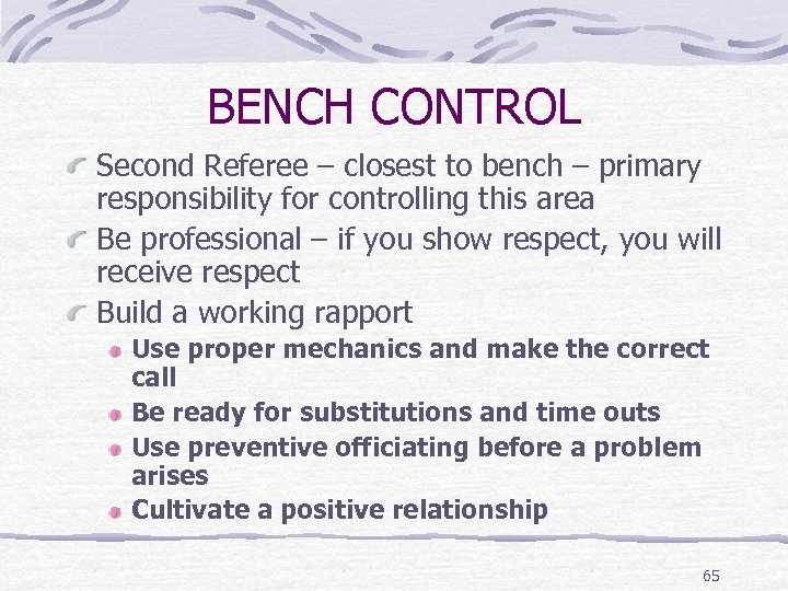 BENCH CONTROL Second Referee – closest to bench – primary responsibility for controlling this