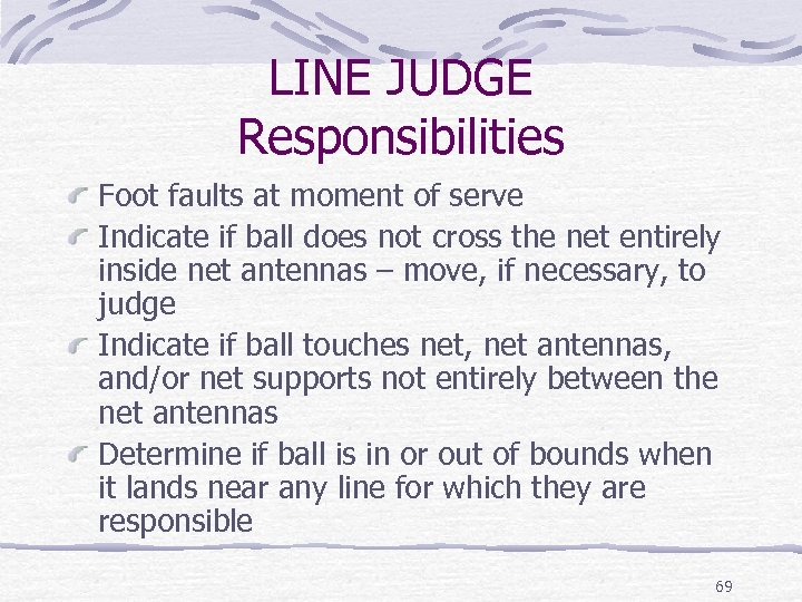 LINE JUDGE Responsibilities Foot faults at moment of serve Indicate if ball does not