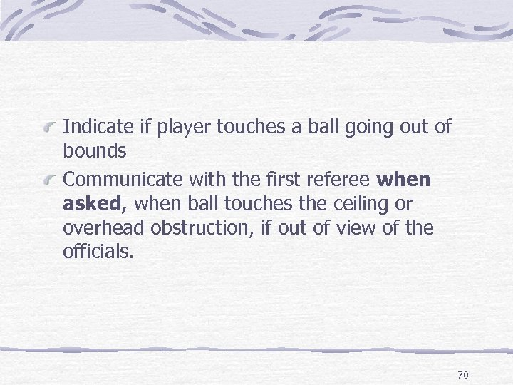 Indicate if player touches a ball going out of bounds Communicate with the first