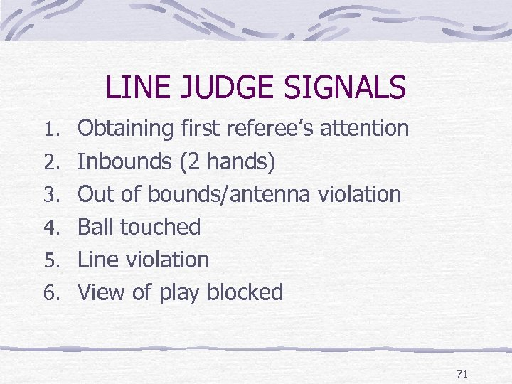 LINE JUDGE SIGNALS 1. Obtaining first referee's attention 2. Inbounds (2 hands) 3. Out