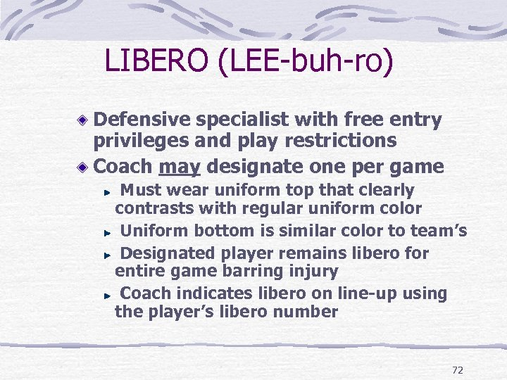 LIBERO (LEE-buh-ro) Defensive specialist with free entry privileges and play restrictions Coach may designate