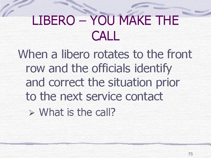 LIBERO – YOU MAKE THE CALL When a libero rotates to the front row