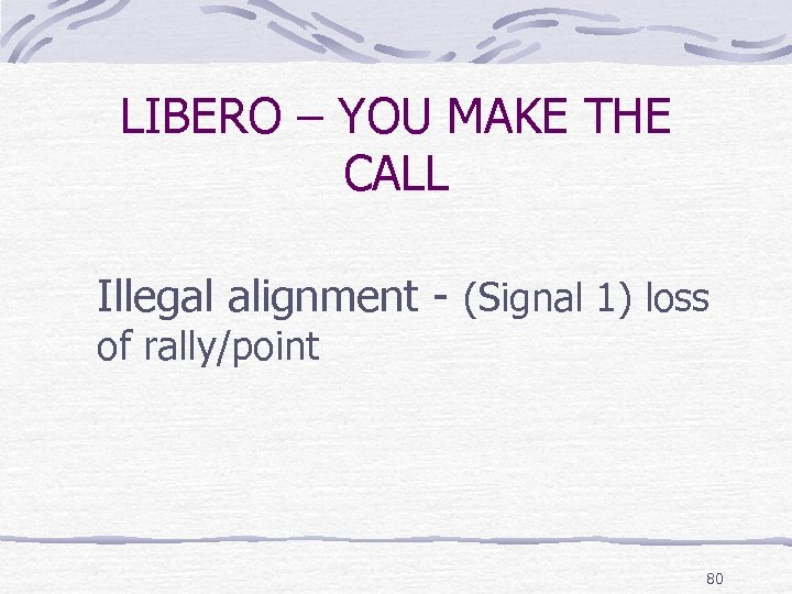 LIBERO – YOU MAKE THE CALL Illegal alignment - (Signal 1) loss of rally/point