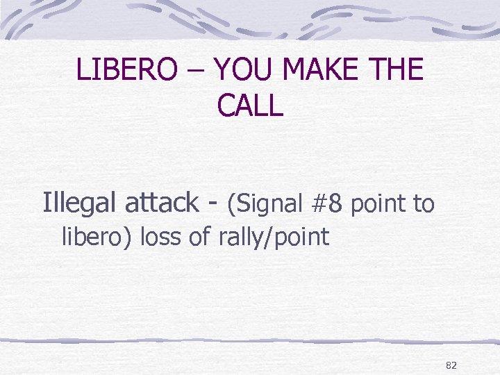 LIBERO – YOU MAKE THE CALL Illegal attack - (Signal #8 point to libero)