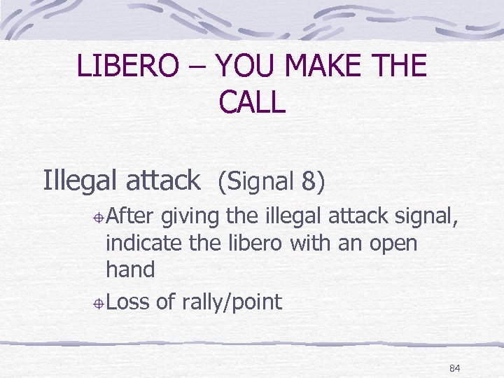 LIBERO – YOU MAKE THE CALL Illegal attack (Signal 8) After giving the illegal