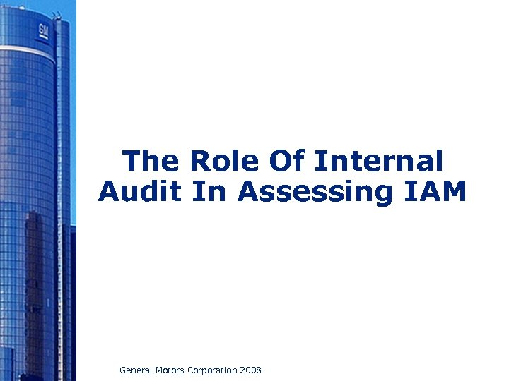 The Role Of Internal Audit In Assessing IAM General Motors Corporation 2008